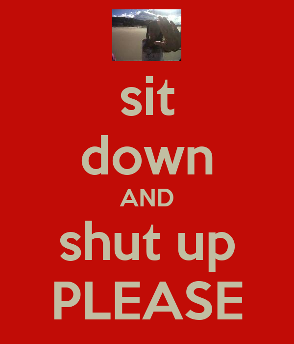 sit down AND shut up PLEASE