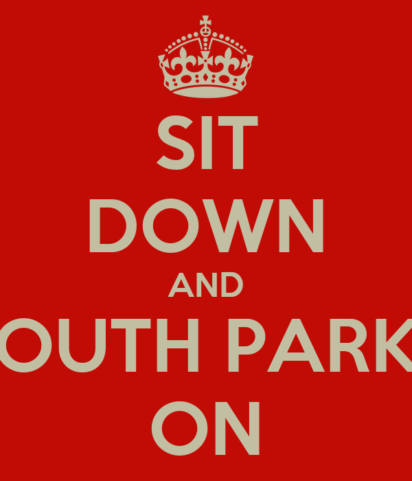 SIT DOWN AND SOUTH PARKS ON