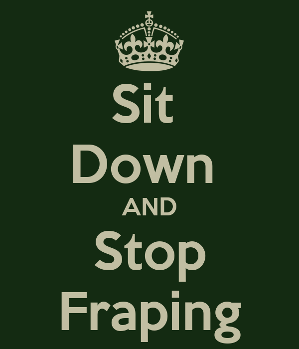 Sit  Down  AND Stop Fraping
