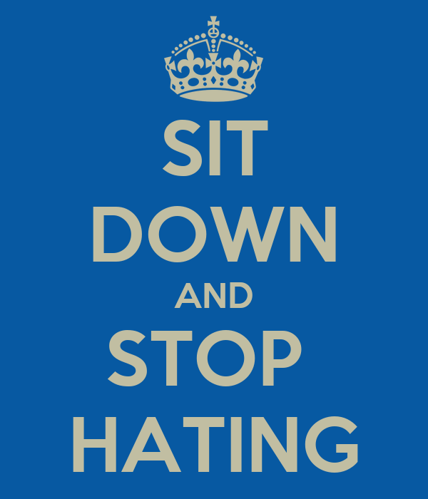 SIT DOWN AND STOP  HATING