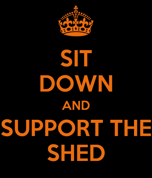 SIT DOWN AND SUPPORT THE SHED