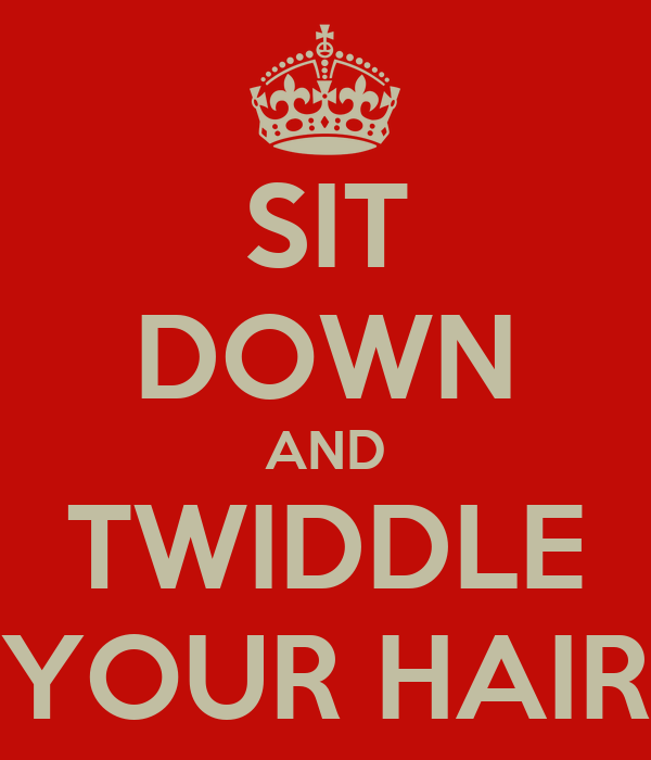 SIT DOWN AND TWIDDLE YOUR HAIR
