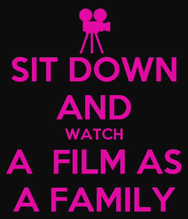 SIT DOWN AND WATCH A  FILM AS A FAMILY