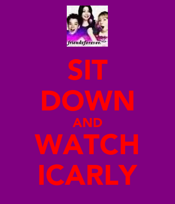 SIT DOWN AND WATCH ICARLY