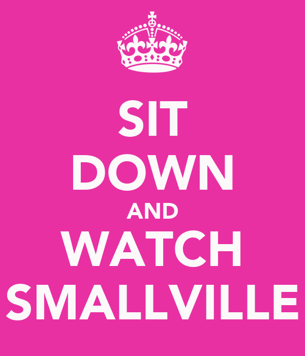 SIT DOWN AND WATCH SMALLVILLE