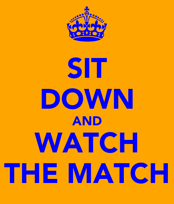 SIT DOWN AND WATCH THE MATCH