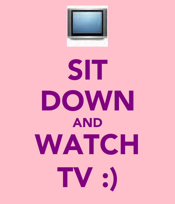 SIT DOWN AND WATCH TV :)