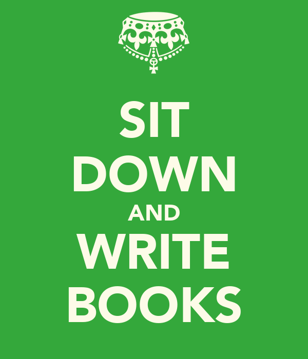 SIT DOWN AND WRITE BOOKS