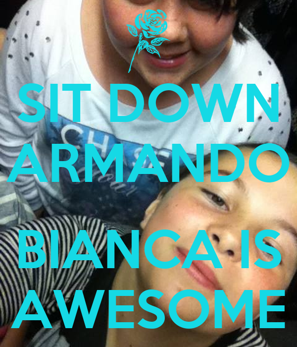 SIT DOWN ARMANDO  BIANCA IS AWESOME