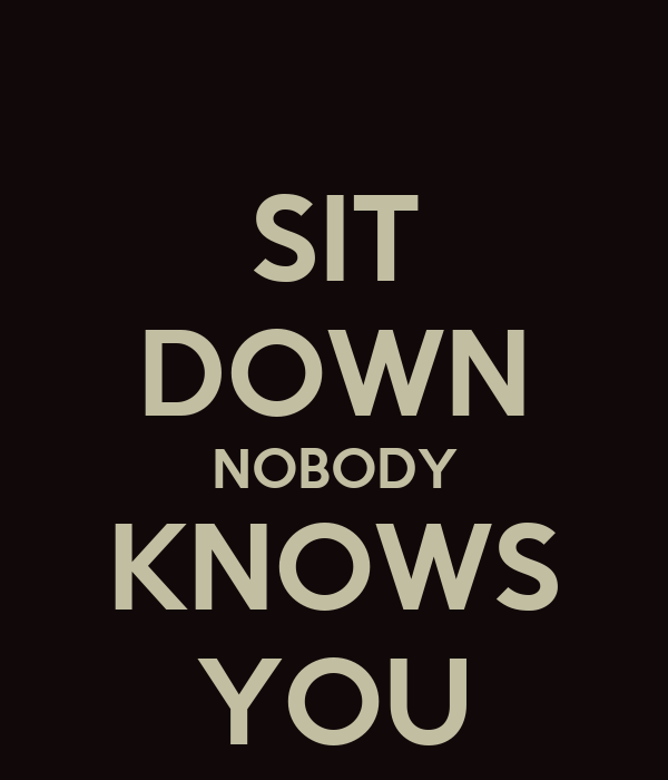 SIT DOWN NOBODY KNOWS YOU