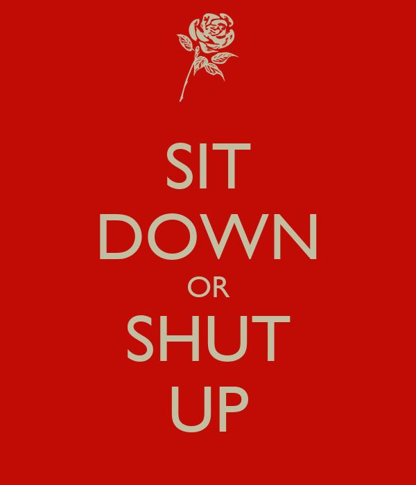 SIT DOWN OR SHUT UP
