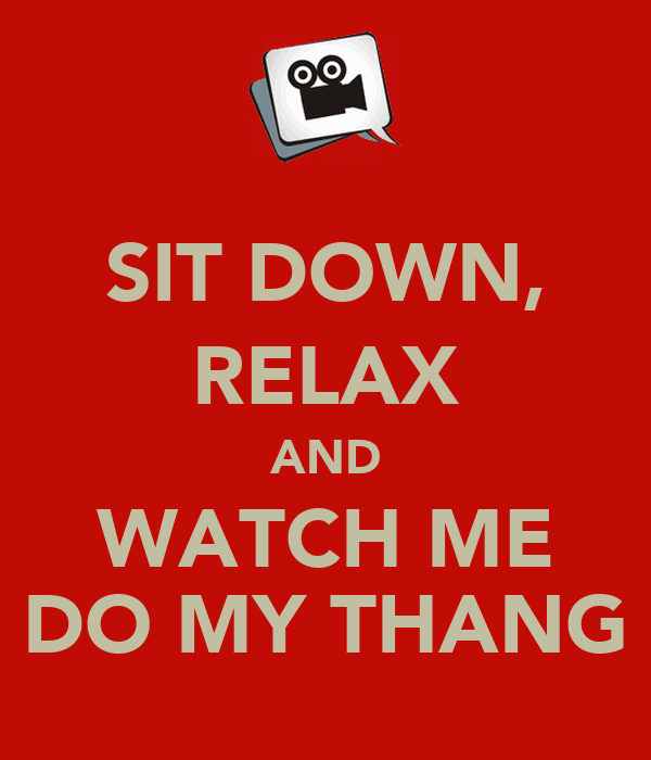 SIT DOWN, RELAX AND WATCH ME DO MY THANG