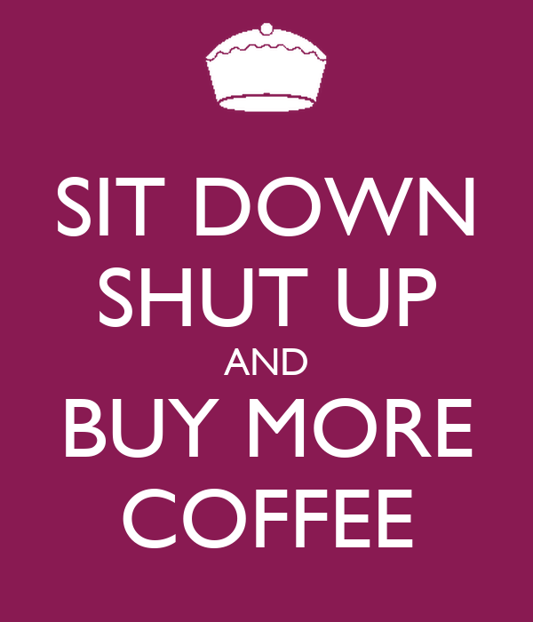 SIT DOWN SHUT UP AND BUY MORE COFFEE