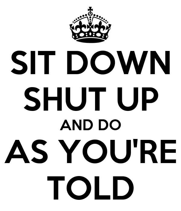 SIT DOWN SHUT UP AND DO AS YOU'RE TOLD