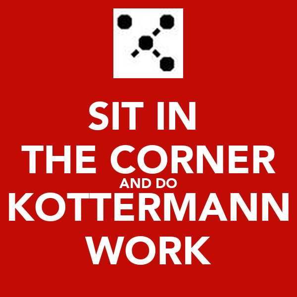 SIT IN  THE CORNER AND DO KOTTERMANN WORK