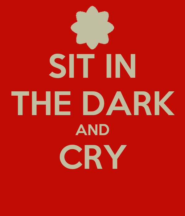 SIT IN THE DARK AND CRY