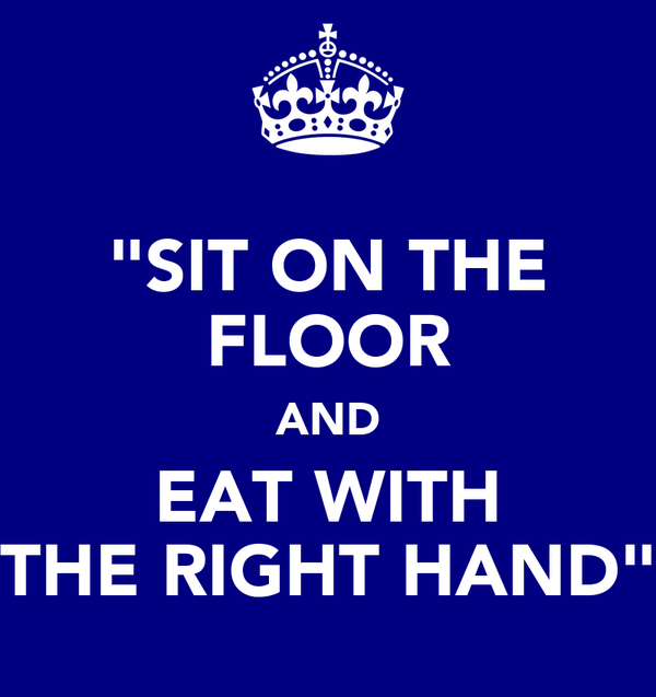 """SIT ON THE FLOOR AND EAT WITH THE RIGHT HAND"""