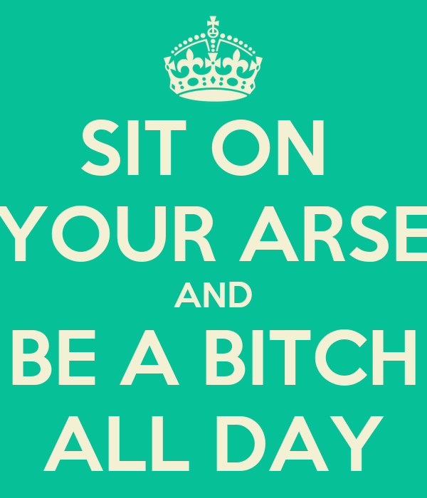 SIT ON  YOUR ARSE AND BE A BITCH ALL DAY
