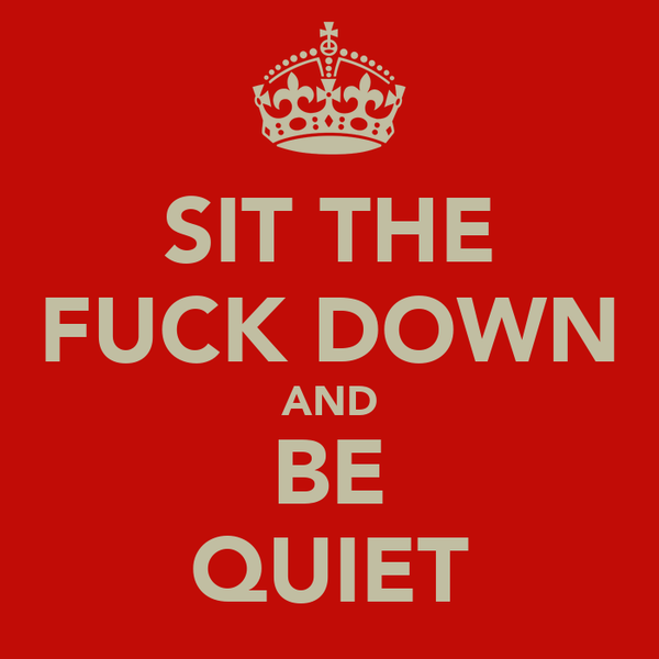 SIT THE FUCK DOWN AND BE QUIET