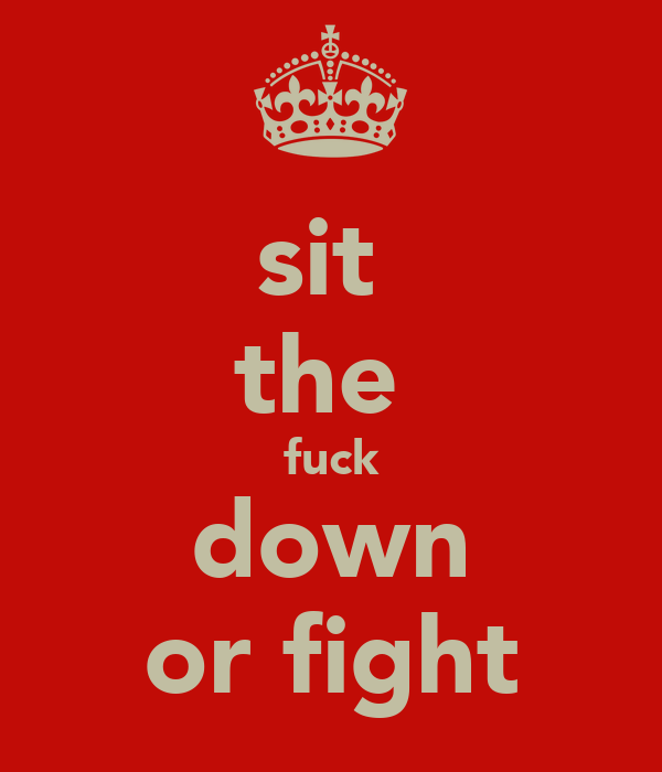 sit  the  fuck down or fight