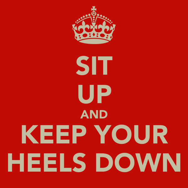 SIT UP AND KEEP YOUR HEELS DOWN