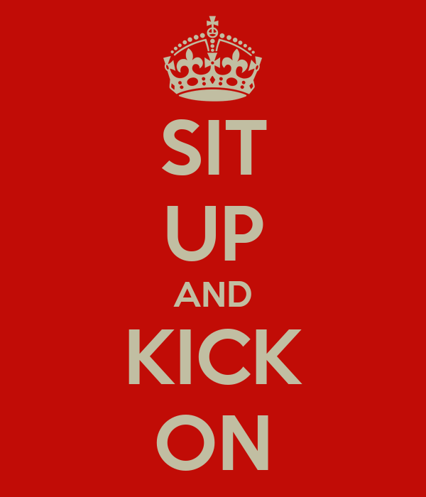 SIT UP AND KICK ON