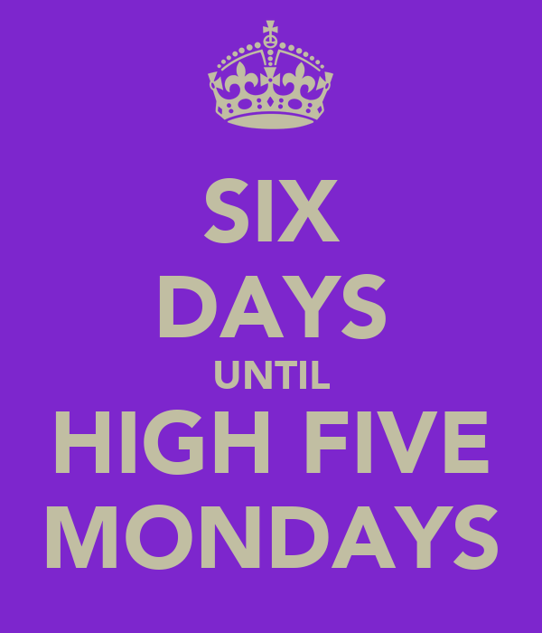 SIX DAYS UNTIL HIGH FIVE MONDAYS