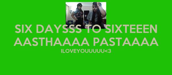 SIX DAYSSS TO SIXTEEEN AASTHAAAA PASTAAAA ILOVEYOUUUUU<3