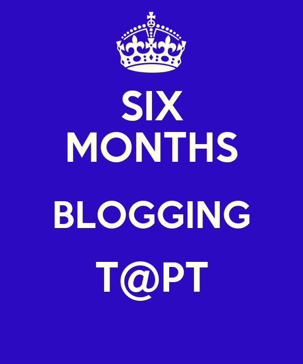 SIX MONTHS BLOGGING T@PT