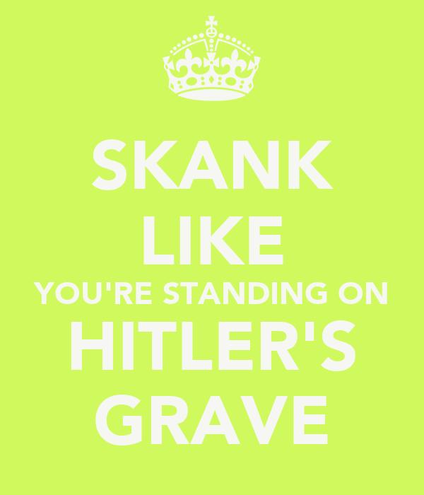 SKANK LIKE YOU'RE STANDING ON HITLER'S GRAVE