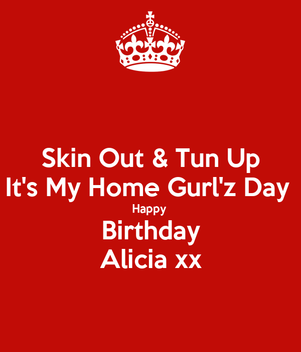 Skin Out & Tun Up It's My Home Gurl'z Day  Happy  Birthday Alicia xx
