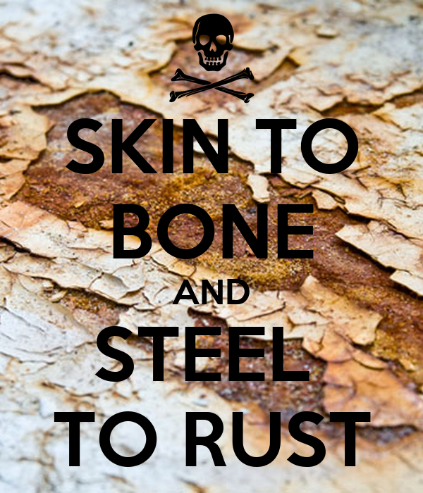 SKIN TO BONE AND STEEL  TO RUST