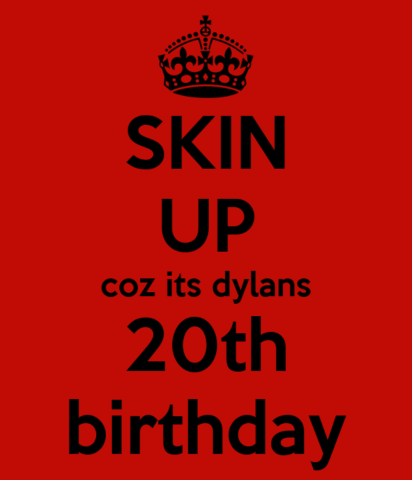 SKIN UP coz its dylans 20th birthday