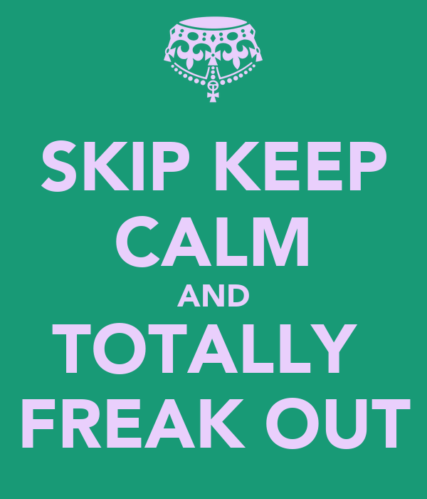 SKIP KEEP CALM AND TOTALLY  FREAK OUT