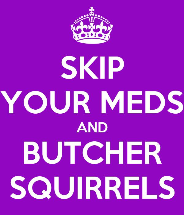 SKIP YOUR MEDS AND BUTCHER SQUIRRELS