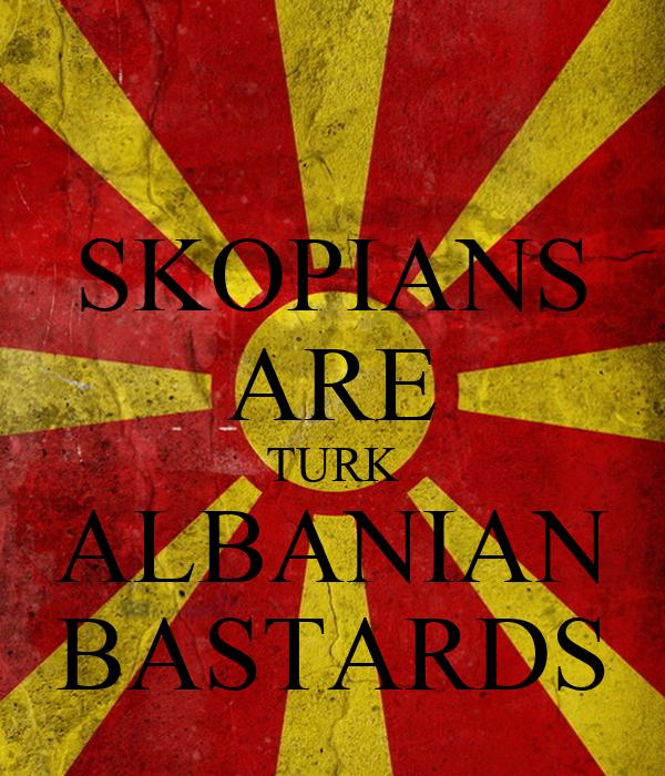 SKOPIANS ARE TURK ALBANIAN BASTARDS