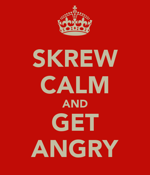 SKREW CALM AND GET ANGRY
