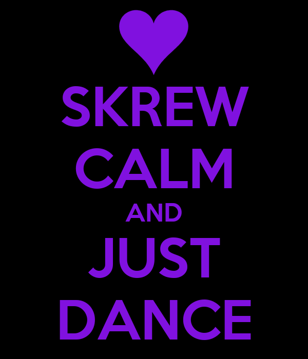 SKREW CALM AND JUST DANCE