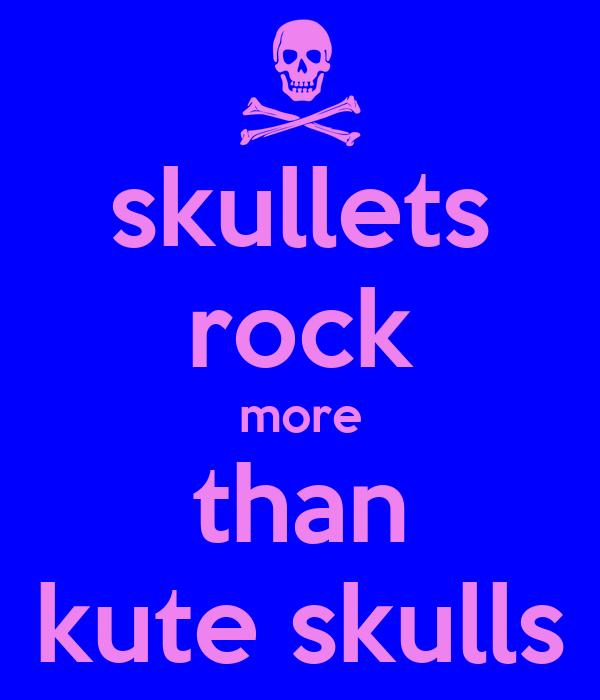 skullets rock more than kute skulls