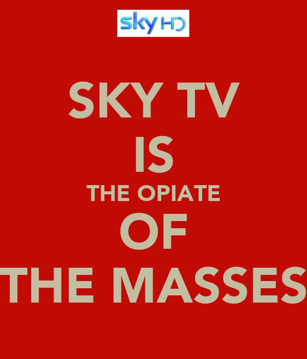SKY TV IS THE OPIATE OF THE MASSES
