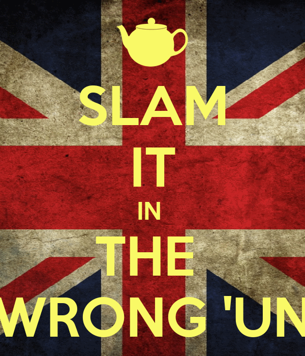SLAM IT IN  THE  WRONG 'UN
