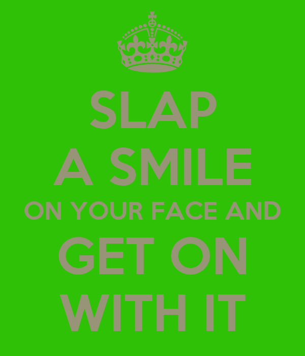 SLAP A SMILE ON YOUR FACE AND GET ON WITH IT