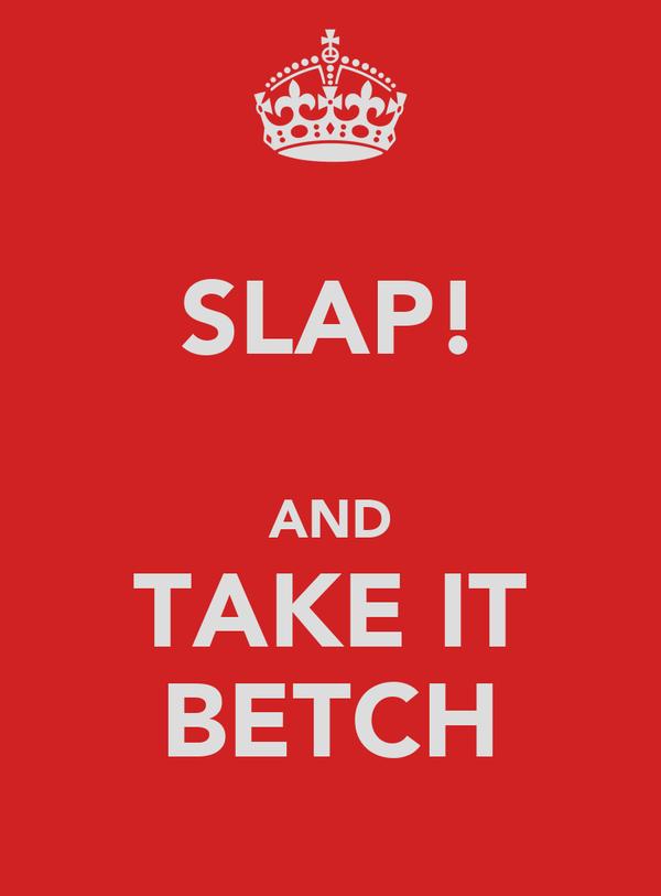 SLAP!  AND TAKE IT BETCH
