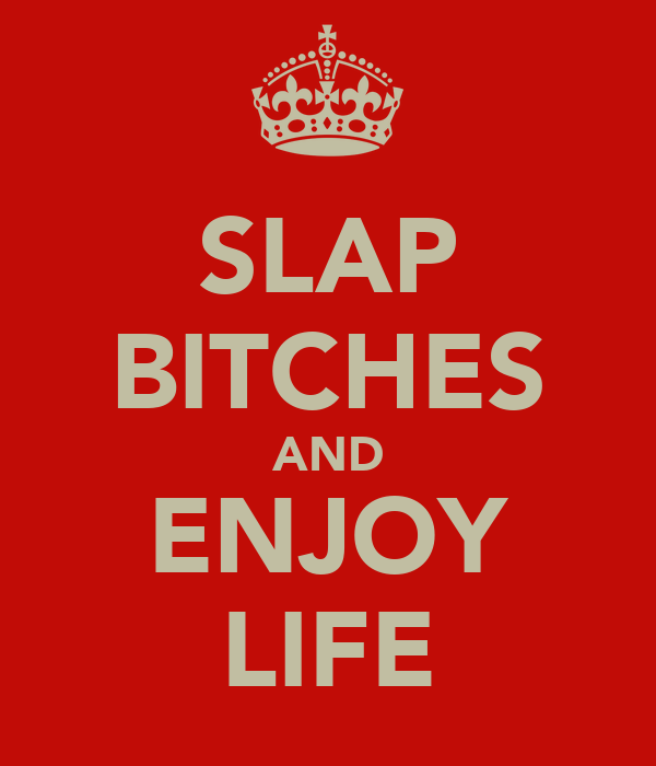 SLAP BITCHES AND ENJOY LIFE