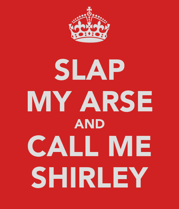 SLAP MY ARSE AND CALL ME SHIRLEY