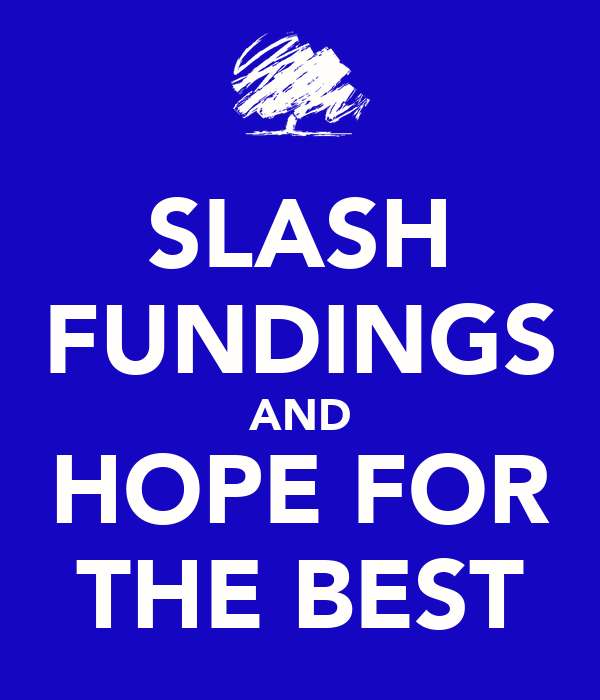 SLASH FUNDINGS AND HOPE FOR THE BEST