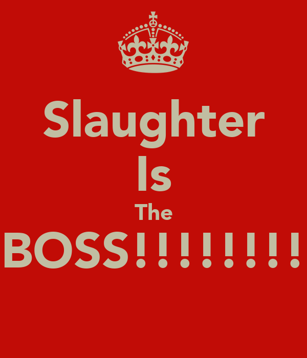 Slaughter Is The BOSS!!!!!!!!