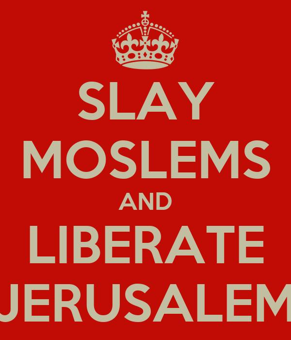 SLAY MOSLEMS AND LIBERATE JERUSALEM