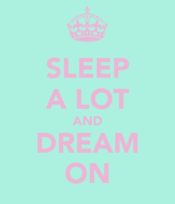SLEEP A LOT AND DREAM ON