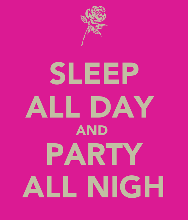 SLEEP ALL DAY  AND  PARTY ALL NIGH